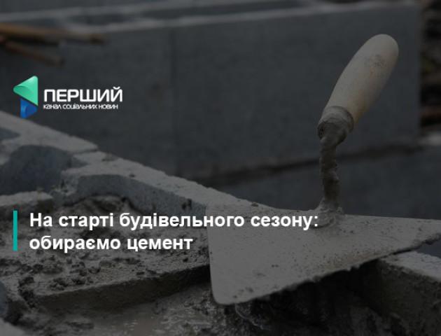 На старті будівельного сезону: обираємо цемент